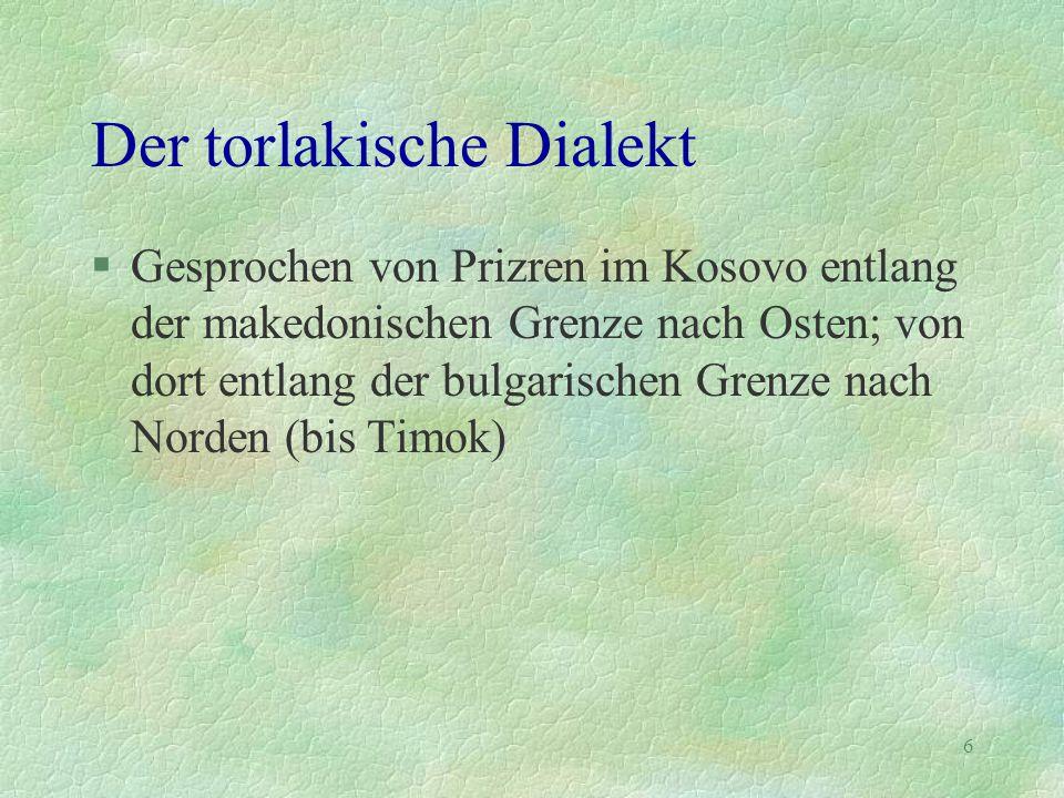 6 Der torlakische Dialekt §Gesprochen von Prizren im Kosovo entlang der makedonischen Grenze nach Osten; von dort entlang der bulgarischen Grenze nach