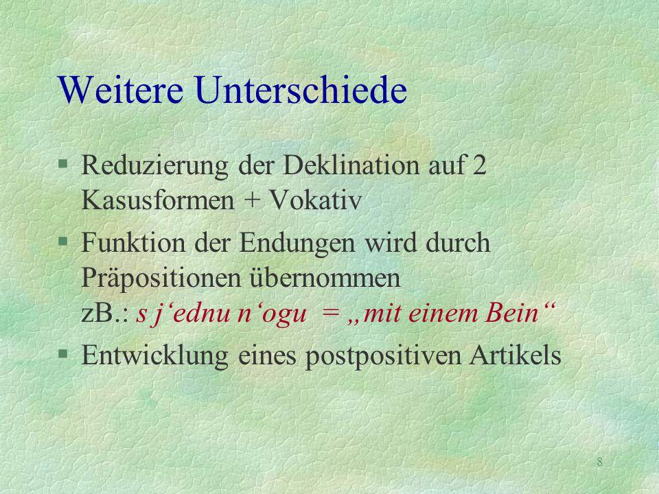 8 Weitere Unterschiede §Reduzierung der Deklination auf 2 Kasusformen + Vokativ §Funktion der Endungen wird durch Präpositionen übernommen zB.: s j'ed