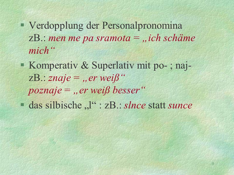 "9 §Verdopplung der Personalpronomina zB.: men me pa sramota = ""ich schäme mich"" §Komperativ & Superlativ mit po- ; naj- zB.: znaje = ""er weiß"" poznaje"