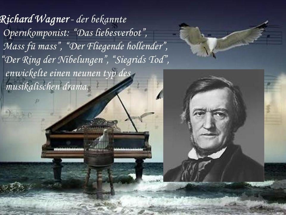 Richard Wagner - der bekannte Opernkomponist: Das liebesverbot , Mass fü mass , Der Fliegende hollender , Der Ring der Nibelungen , Siegrids Tod , enwickelte einen neunen typ des musikalischen drama.