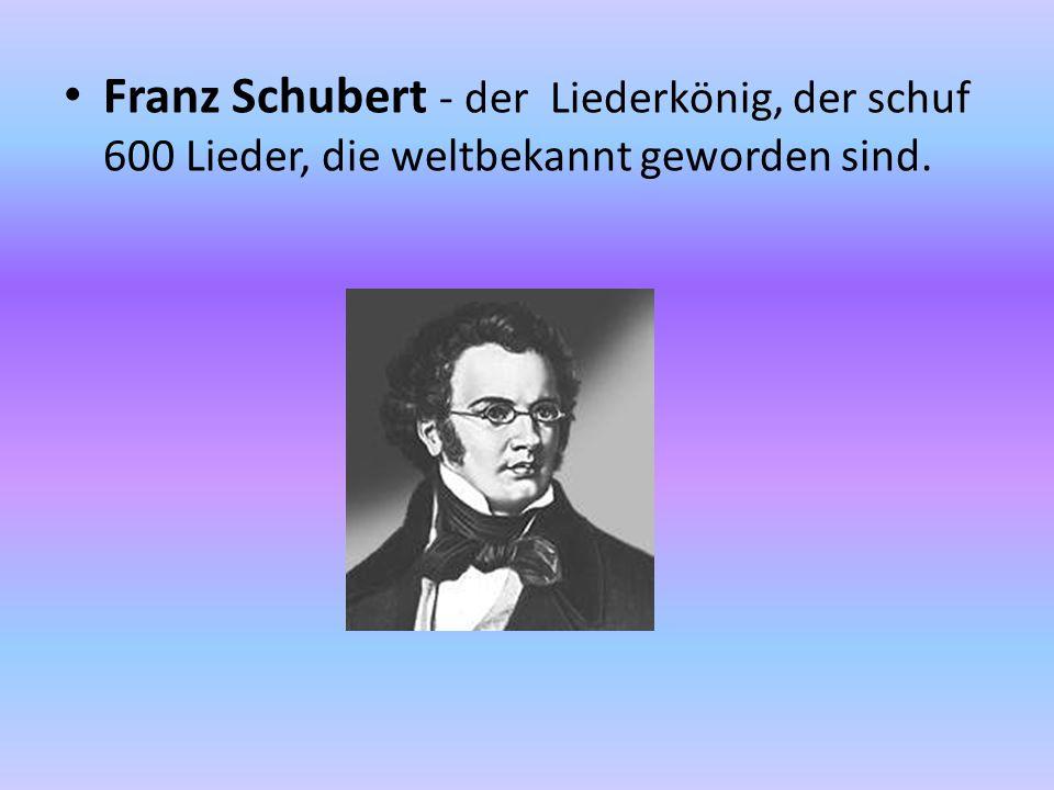 Franz Schubert - der Liederkönig, der schuf 600 Lieder, die weltbekannt geworden sind.