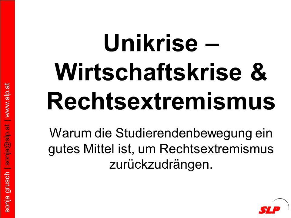 sonja grusch | sonja@slp.at | www.slp.at Unikrise – Wirtschaftskrise & Rechtsextremismus Warum die Studierendenbewegung ein gutes Mittel ist, um Rechtsextremismus zurückzudrängen.