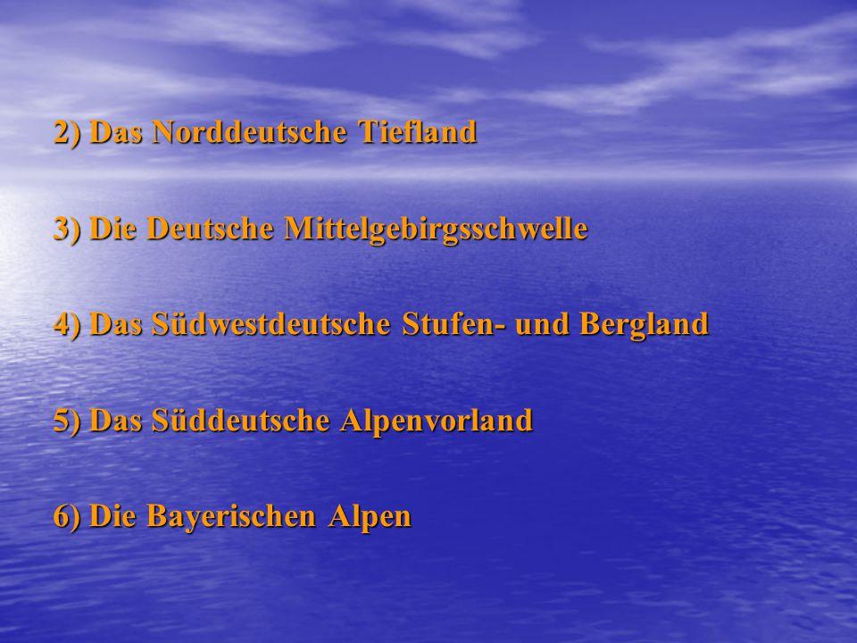2) Das Norddeutsche Tiefland 3) Die Deutsche Mittelgebirgsschwelle 4) Das Südwestdeutsche Stufen- und Bergland 5) Das Süddeutsche Alpenvorland 6) Die