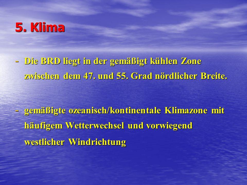 5. Klima - Die BRD liegt in der gemäßigt kühlen Zone zwischen dem 47. und 55. Grad nördlicher Breite. - gemäßigte ozeanisch/kontinentale Klimazone mit