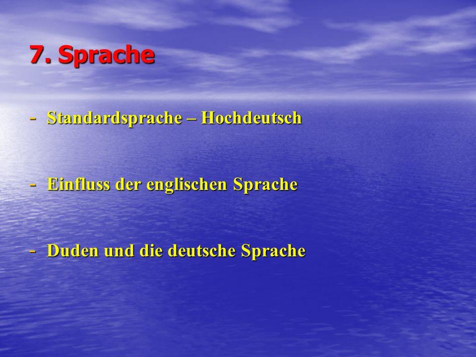 7. Sprache - Standardsprache – Hochdeutsch - Einfluss der englischen Sprache - Duden und die deutsche Sprache