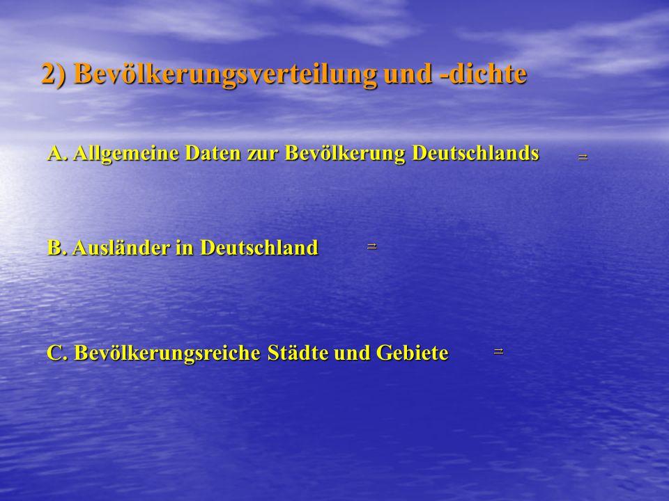 2) Bevölkerungsverteilung und -dichte →→→→ A. Allgemeine Daten zur Bevölkerung Deutschlands B. Ausländer in Deutschland →→→→ C. Bevölkerungsreiche Stä