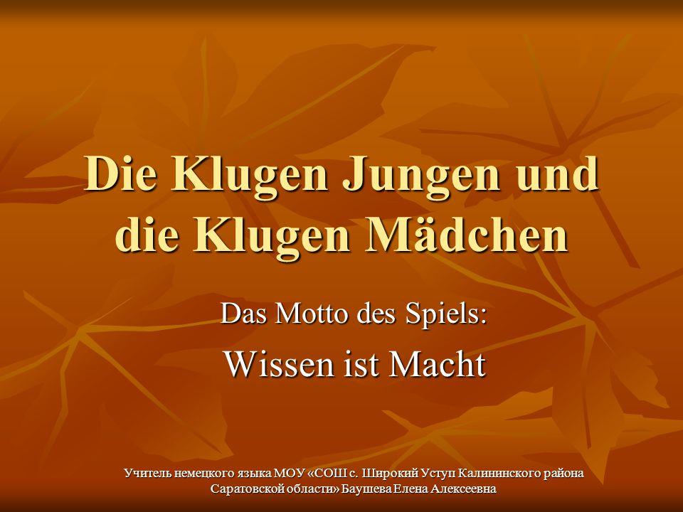 Die Klugen Jungen und die Klugen Mädchen Das Motto des Spiels: Wissen ist Macht Учитель немецкого языка МОУ «СОШ с.