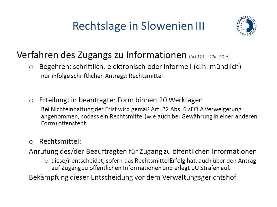 Rechtslage in Slowenien III Verfahren des Zugangs zu Informationen (Art 12 bis 27a sFOIA) o Begehren: schriftlich, elektronisch oder informell (d.h. m