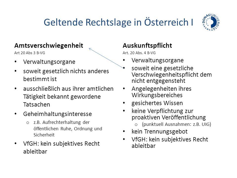 Geltende Rechtslage in Österreich I Amtsverschwiegenheit Art 20 Abs 3 B-VG Verwaltungsorgane soweit gesetzlich nichts anderes bestimmt ist ausschließlich aus ihrer amtlichen Tätigkeit bekannt gewordene Tatsachen Geheimhaltungsinteresse o z.B.