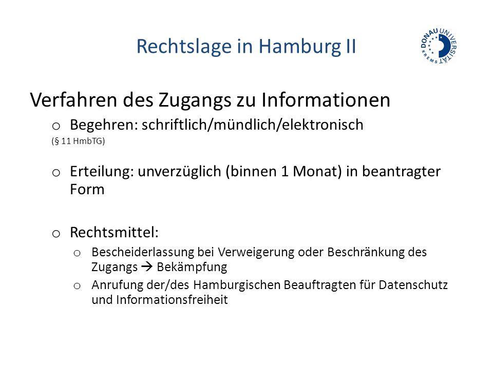Rechtslage in Hamburg II Verfahren des Zugangs zu Informationen o Begehren: schriftlich/mündlich/elektronisch (§ 11 HmbTG) o Erteilung: unverzüglich (binnen 1 Monat) in beantragter Form o Rechtsmittel: o Bescheiderlassung bei Verweigerung oder Beschränkung des Zugangs  Bekämpfung o Anrufung der/des Hamburgischen Beauftragten für Datenschutz und Informationsfreiheit
