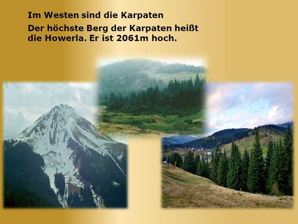 Im Westen sind die Karpaten Der höchste Berg der Karpaten heißt die Howerla. Er ist 2061m hoch.