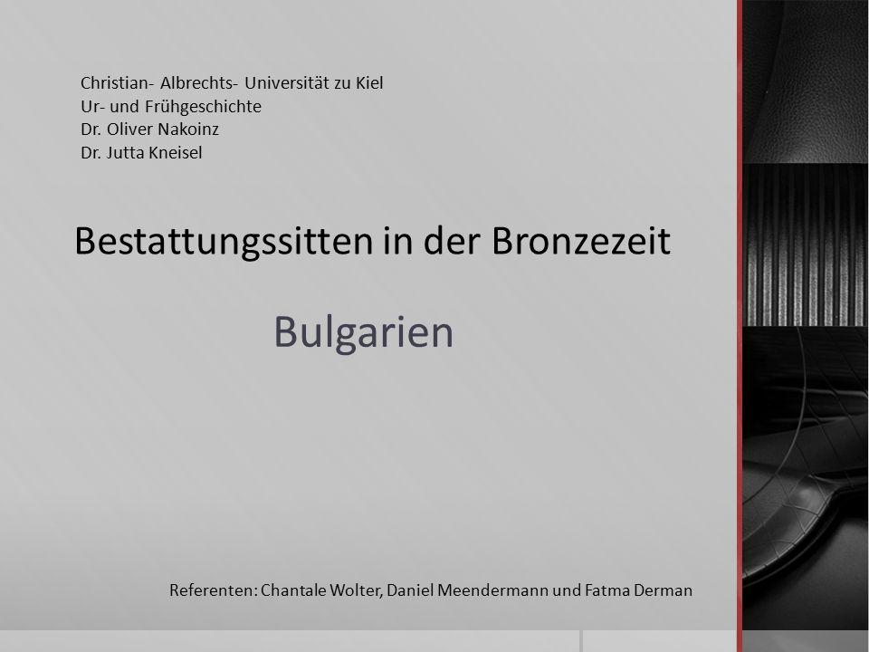 Bulgarien Referenten: Chantale Wolter, Daniel Meendermann und Fatma Derman Bestattungssitten in der Bronzezeit Christian- Albrechts- Universität zu Kiel Ur- und Frühgeschichte Dr.