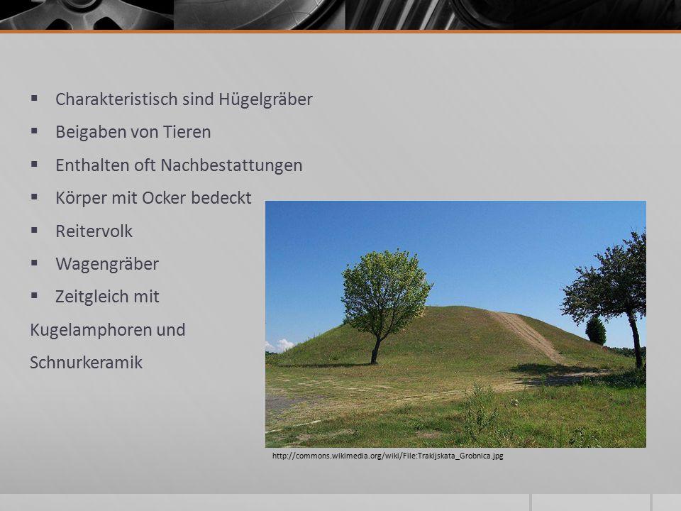  Charakteristisch sind Hügelgräber  Beigaben von Tieren  Enthalten oft Nachbestattungen  Körper mit Ocker bedeckt  Reitervolk  Wagengräber  Zeitgleich mit Kugelamphoren und Schnurkeramik http://commons.wikimedia.org/wiki/File:Trakijskata_Grobnica.jpg