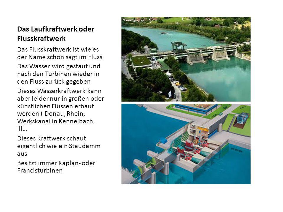 Das Laufkraftwerk oder Flusskraftwerk Das Flusskraftwerk ist wie es der Name schon sagt im Fluss Das Wasser wird gestaut und nach den Turbinen wieder