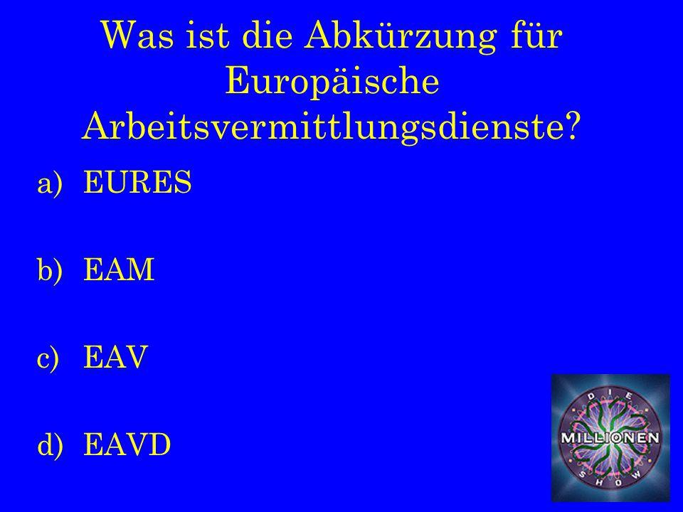 Was ist die Abkürzung für Europäische Arbeitsvermittlungsdienste a)EURES b)EAM c)EAV d)EAVD