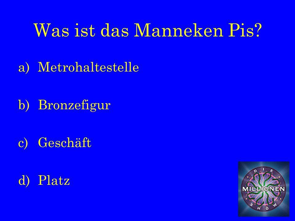 Was ist das Manneken Pis a)Metrohaltestelle b)Bronzefigur c)Geschäft d)Platz