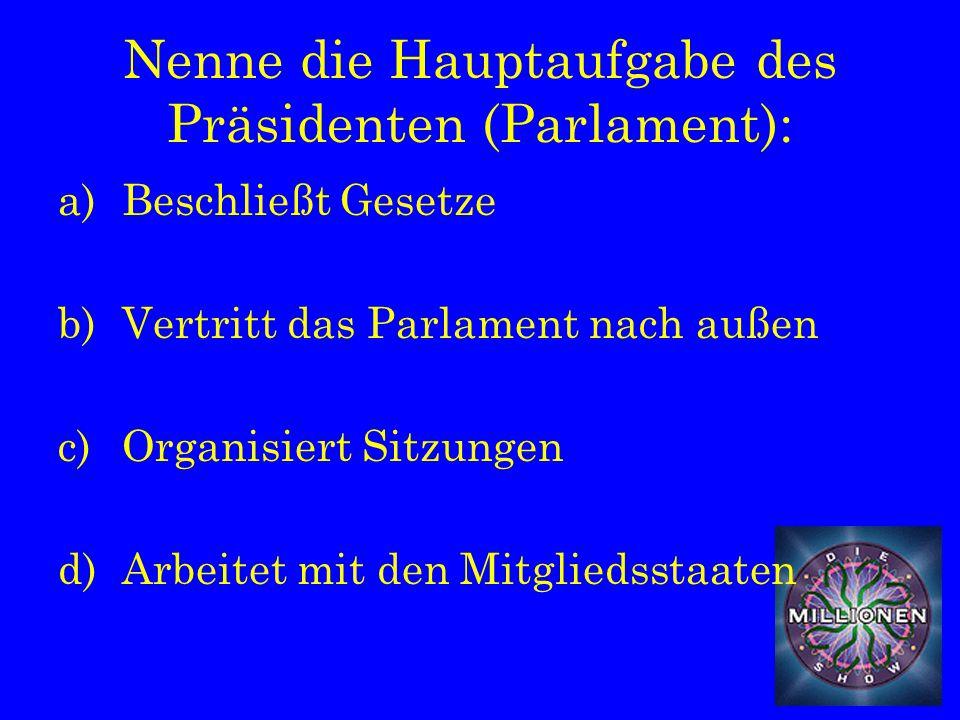 Nenne die Hauptaufgabe des Präsidenten (Parlament): a)Beschließt Gesetze b)Vertritt das Parlament nach außen c)Organisiert Sitzungen d)Arbeitet mit den Mitgliedsstaaten