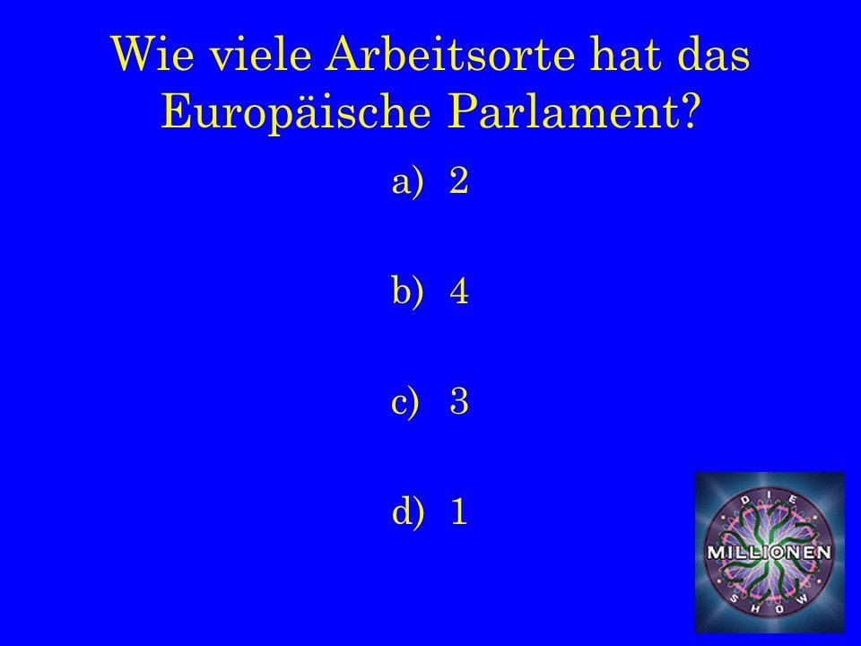 Wie viele Arbeitsorte hat das Europäische Parlament a)2 b)4 c)3 d)1