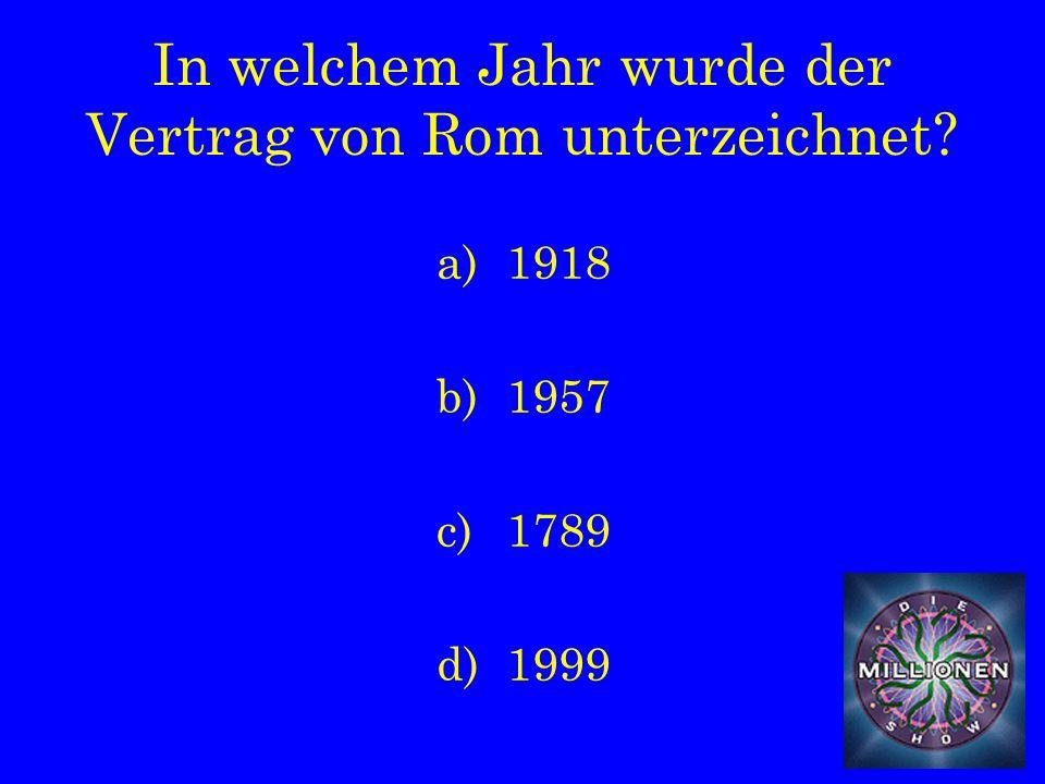 In welchem Jahr wurde der Vertrag von Rom unterzeichnet a)1918 b)1957 c)1789 d)1999