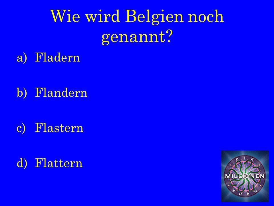 Wie wird Belgien noch genannt a)Fladern b)Flandern c)Flastern d)Flattern