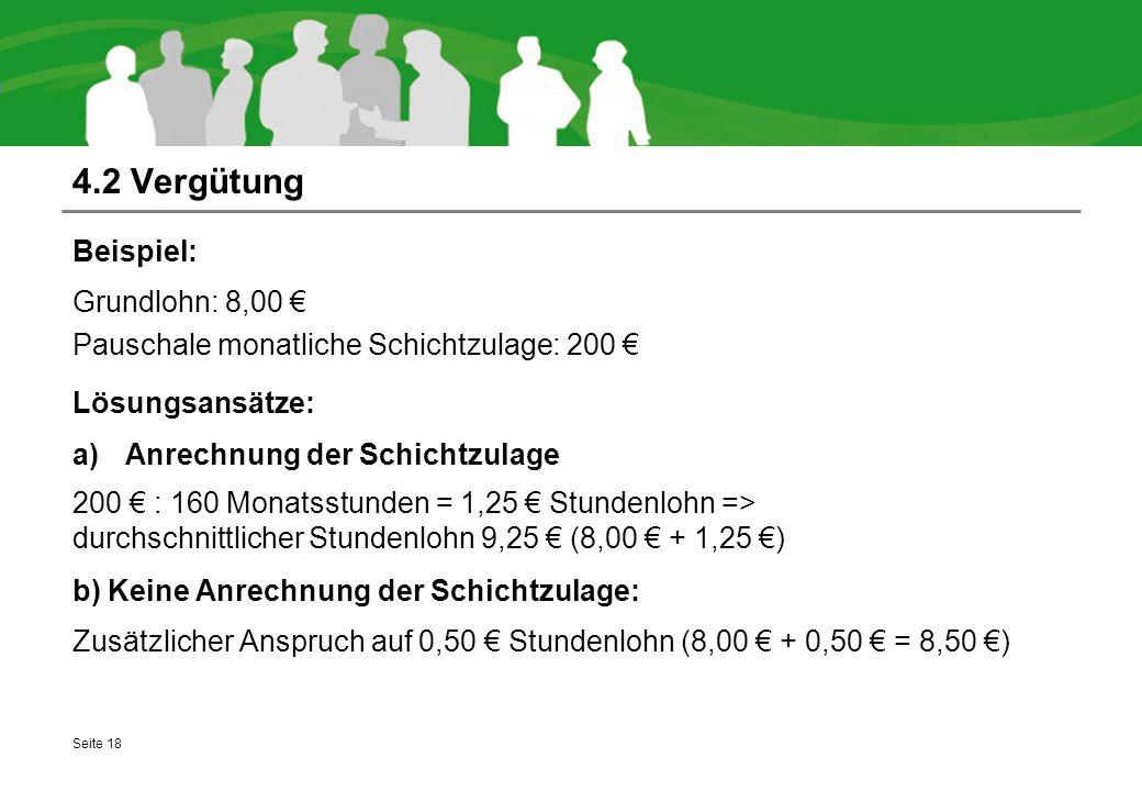 4.2 Vergütung Seite 18 Beispiel: Grundlohn: 8,00 € Pauschale monatliche Schichtzulage: 200 € Lösungsansätze: a)Anrechnung der Schichtzulage 200 € : 160 Monatsstunden = 1,25 € Stundenlohn => durchschnittlicher Stundenlohn 9,25 € (8,00 € + 1,25 €) b) Keine Anrechnung der Schichtzulage: Zusätzlicher Anspruch auf 0,50 € Stundenlohn (8,00 € + 0,50 € = 8,50 €)