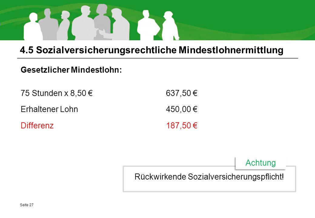 4.5 Sozialversicherungsrechtliche Mindestlohnermittlung Gesetzlicher Mindestlohn: 75 Stunden x 8,50 € 637,50 € Erhaltener Lohn450,00 € Differenz187,50 € Seite 27 Rückwirkende Sozialversicherungspflicht.