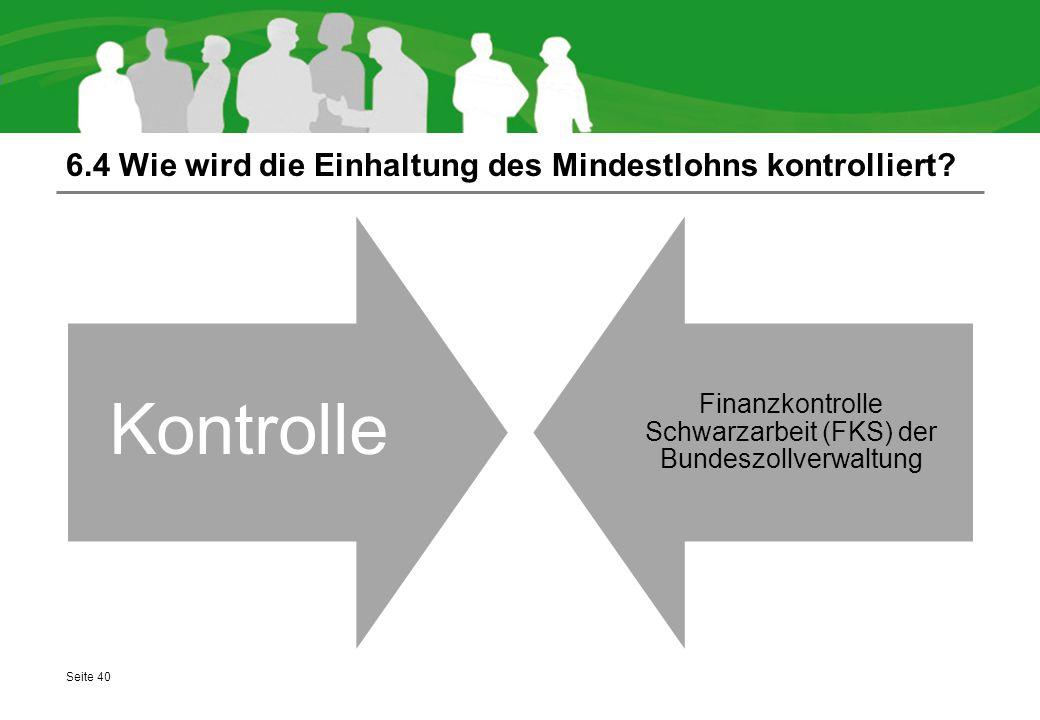 6.4 Wie wird die Einhaltung des Mindestlohns kontrolliert? Seite 40 Kontrolle Finanzkontrolle Schwarzarbeit (FKS) der Bundeszollverwaltung