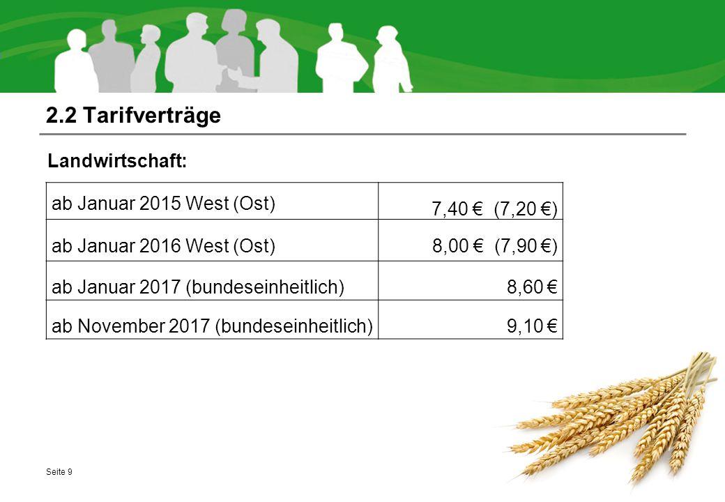 2.2 Tarifverträge Landwirtschaft: Seite 9 ab Januar 2015 West (Ost) 7,40 € (7,20 €) ab Januar 2016 West (Ost) 8,00 € (7,90 €) ab Januar 2017 (bundeseinheitlich) 8,60 € ab November 2017 (bundeseinheitlich) 9,10 €