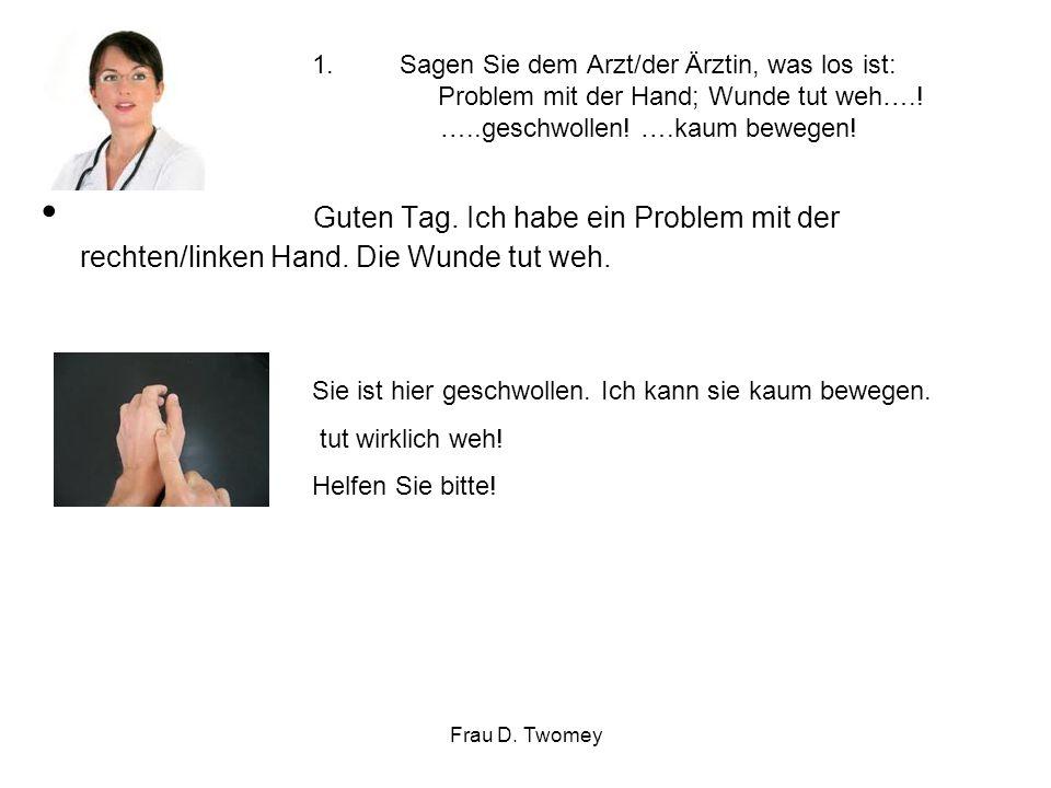 1.Sagen Sie dem Arzt/der Ärztin, was los ist: Problem mit der Hand; Wunde tut weh….! …..geschwollen! ….kaum bewegen! Guten Tag. Ich habe ein Problem m