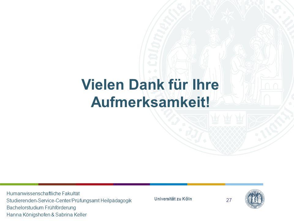 Vielen Dank für Ihre Aufmerksamkeit! Universität zu Köln 27 Humanwissenschaftliche Fakultät Studierenden-Service-Center/Prüfungsamt Heilpädagogik Bach