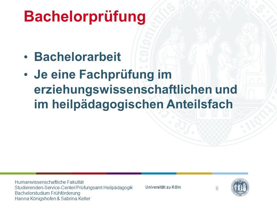 Bachelorprüfung Bachelorarbeit Je eine Fachprüfung im erziehungswissenschaftlichen und im heilpädagogischen Anteilsfach Universität zu Köln 6 Humanwis
