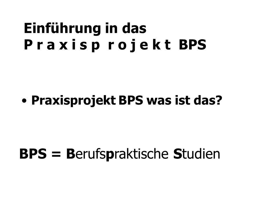 Einführung in das P r a x i s p r o j e k t BPS Praxisprojekt BPS was ist das? BPS = Berufspraktische Studien
