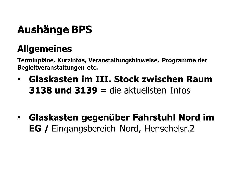 Aushänge BPS Allgemeines Terminpläne, Kurzinfos, Veranstaltungshinweise, Programme der Begleitveranstaltungen etc. Glaskasten im III. Stock zwischen R