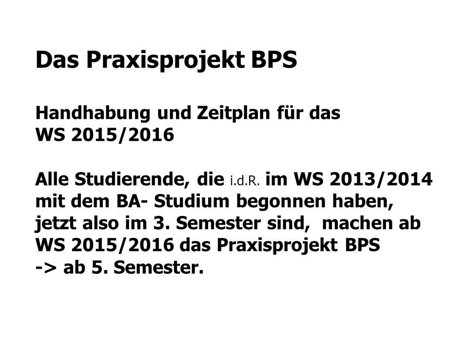 Das Praxisprojekt BPS Handhabung und Zeitplan für das WS 2015/2016 Alle Studierende, die i.d.R. im WS 2013/2014 mit dem BA- Studium begonnen haben, je