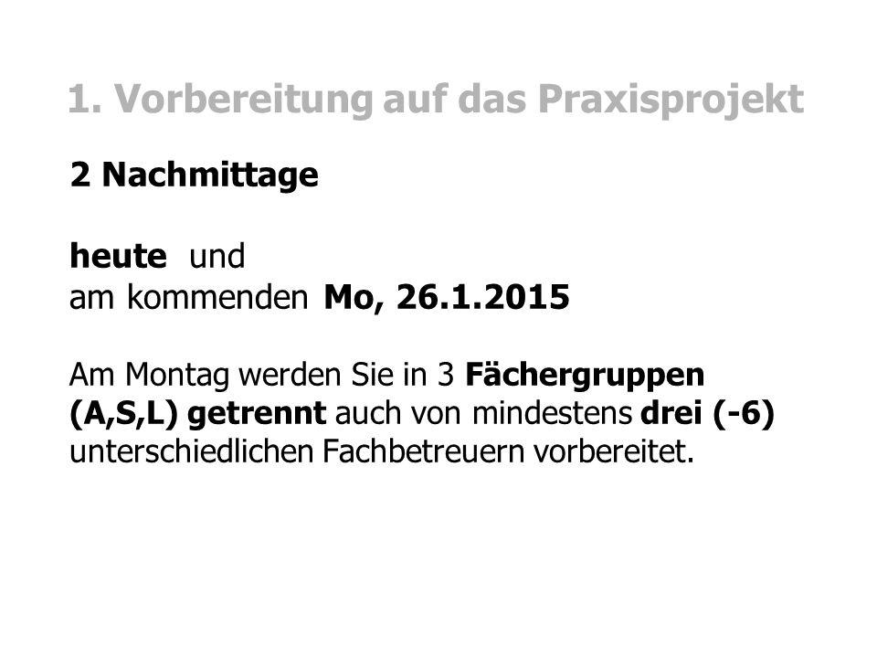 1. Vorbereitung auf das Praxisprojekt 2 Nachmittage heute und am kommenden Mo, 26.1.2015 Am Montag werden Sie in 3 Fächergruppen (A,S,L) getrennt auch