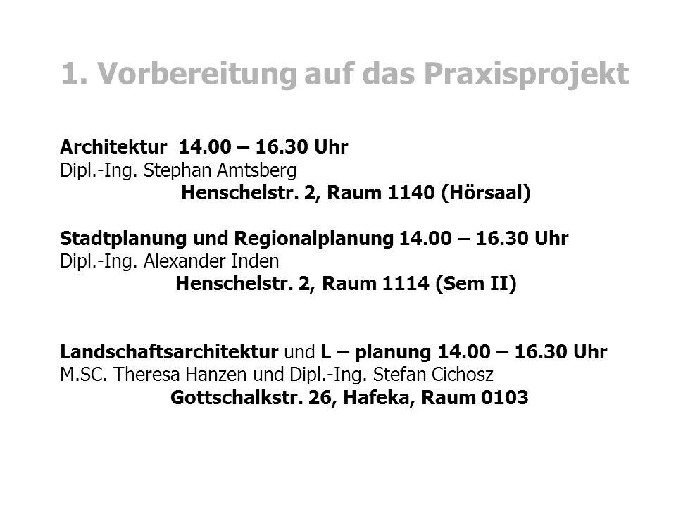 1. Vorbereitung auf das Praxisprojekt Architektur 14.00 – 16.30 Uhr Dipl.-Ing. Stephan Amtsberg Henschelstr. 2, Raum 1140 (Hörsaal) Stadtplanung und R