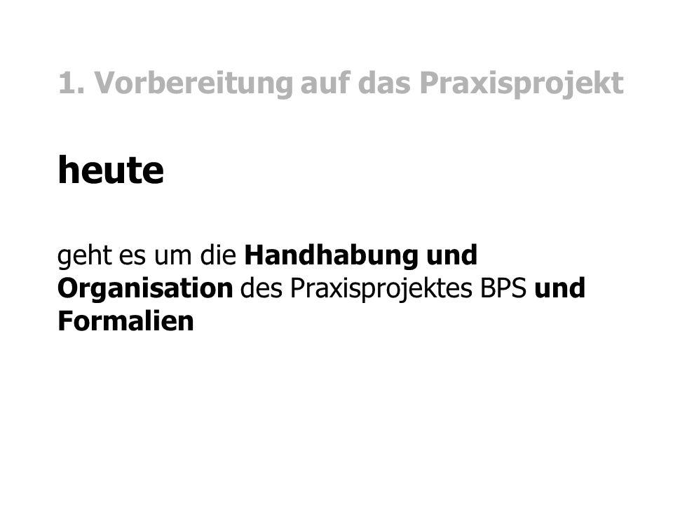 1. Vorbereitung auf das Praxisprojekt heute geht es um die Handhabung und Organisation des Praxisprojektes BPS und Formalien