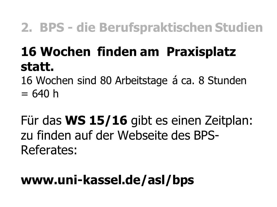 2. BPS - die Berufspraktischen Studien 16 Wochen finden am Praxisplatz statt. 16 Wochen sind 80 Arbeitstage á ca. 8 Stunden = 640 h Für das WS 15/16 g