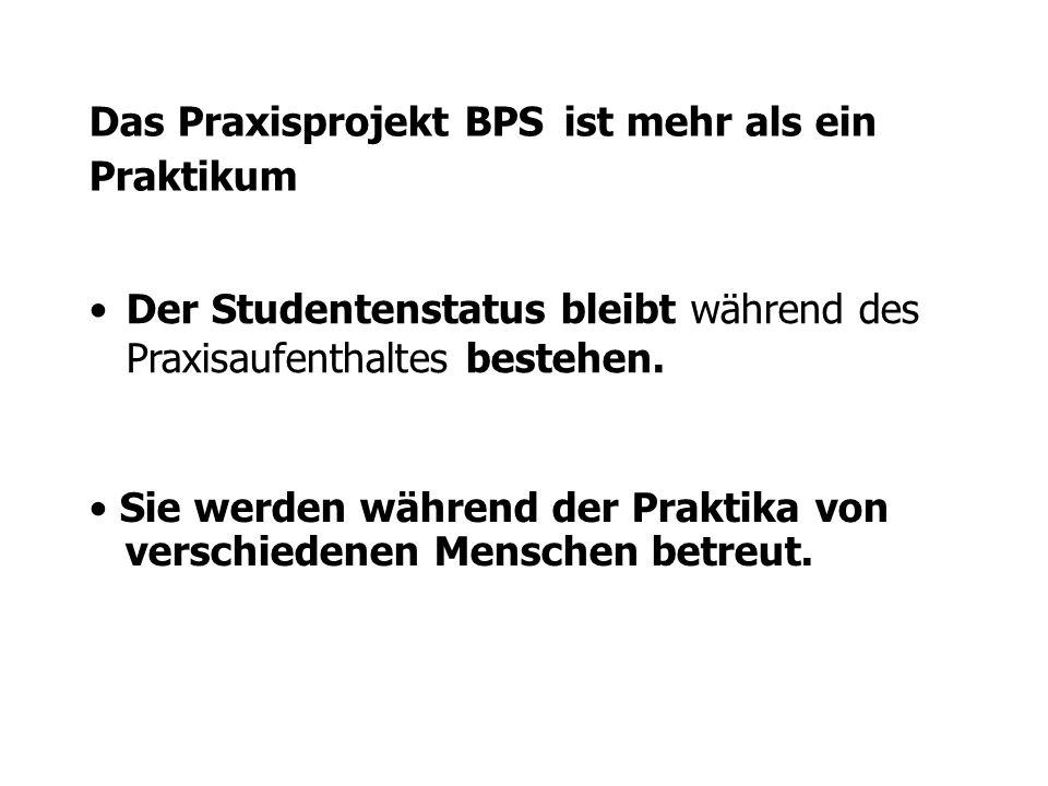 Das Praxisprojekt BPS ist mehr als ein Praktikum Der Studentenstatus bleibt während des Praxisaufenthaltes bestehen. Sie werden während der Praktika v