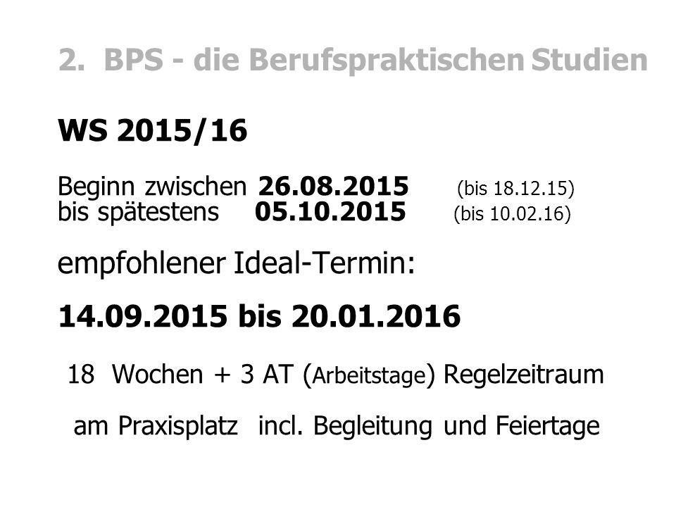 2. BPS - die Berufspraktischen Studien WS 2015/16 Beginn zwischen 26.08.2015 (bis 18.12.15) bis spätestens 05.10.2015 (bis 10.02.16) empfohlener Ideal