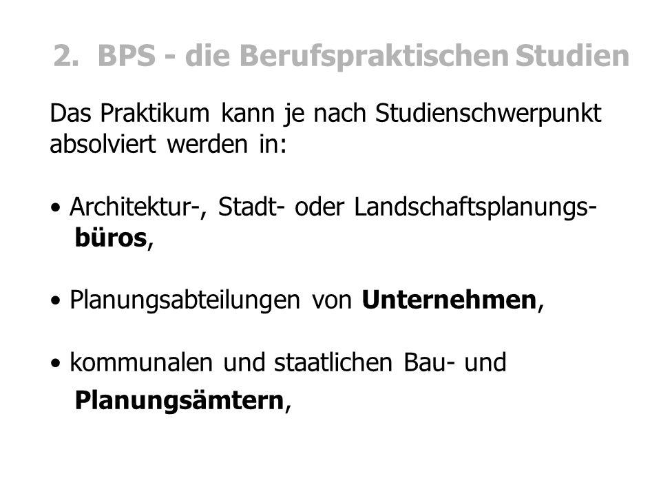 2. BPS - die Berufspraktischen Studien Das Praktikum kann je nach Studienschwerpunkt absolviert werden in: Architektur-, Stadt- oder Landschaftsplanun