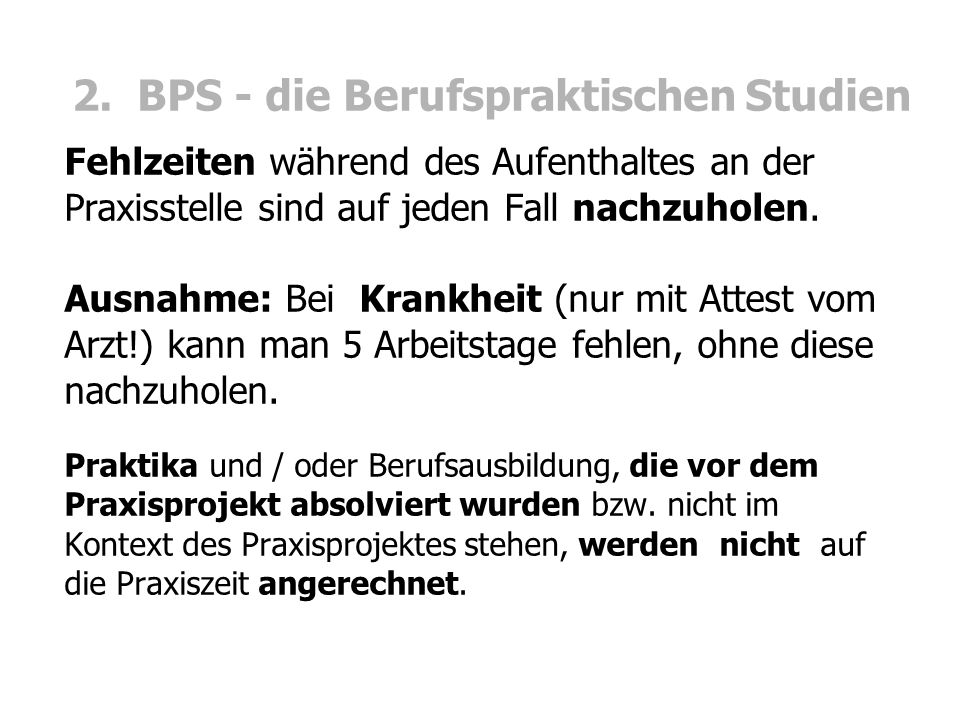 2. BPS - die Berufspraktischen Studien Fehlzeiten während des Aufenthaltes an der Praxisstelle sind auf jeden Fall nachzuholen. Ausnahme: Bei Krankhei