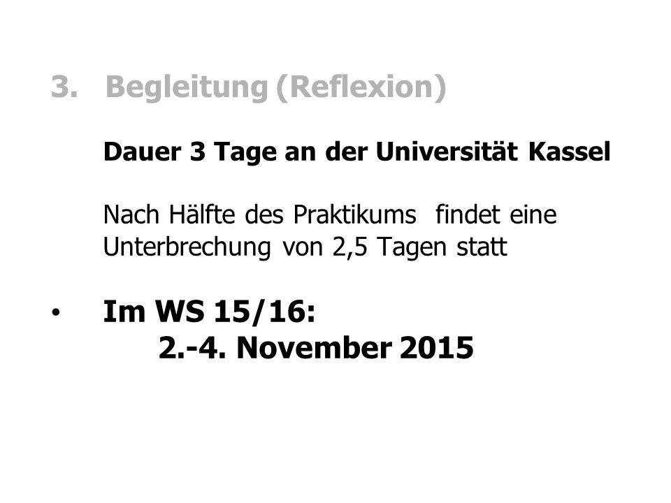 3. Begleitung (Reflexion) Dauer 3 Tage an der Universität Kassel Nach Hälfte des Praktikums findet eine Unterbrechung von 2,5 Tagen statt Im WS 15/16: