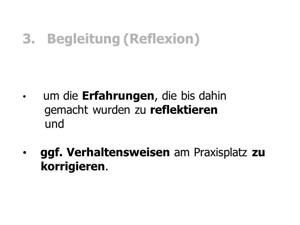 3. Begleitung (Reflexion) um die Erfahrungen, die bis dahin gemacht wurden zu reflektieren und ggf. Verhaltensweisen am Praxisplatz zu korrigieren.