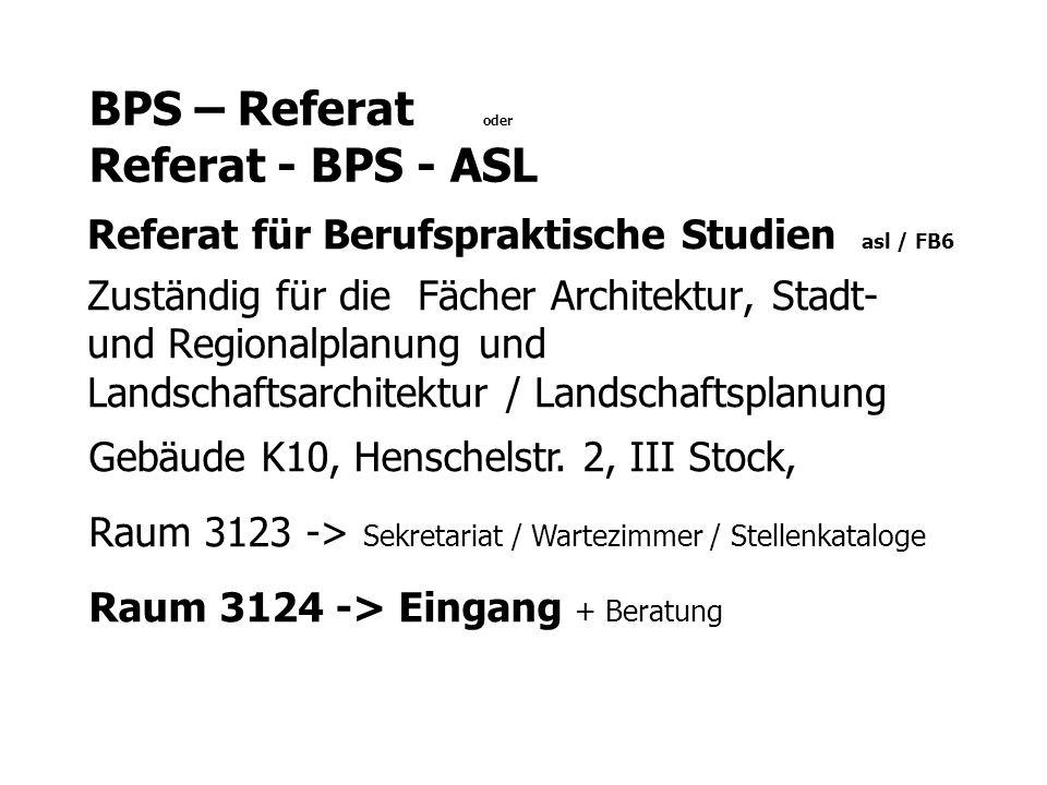 BPS – Referat oder Referat - BPS - ASL Referat für Berufspraktische Studien asl / FB6 Zuständig für die Fächer Architektur, Stadt- und Regionalplanung