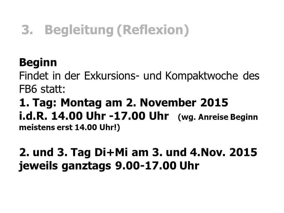 3. Begleitung (Reflexion) Beginn Findet in der Exkursions- und Kompaktwoche des FB6 statt: 1. Tag: Montag am 2. November 2015 i.d.R. 14.00 Uhr -17.00