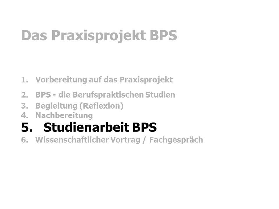 Das Praxisprojekt BPS 1. Vorbereitung auf das Praxisprojekt 2. BPS - die Berufspraktischen Studien 3. Begleitung (Reflexion) 4. Nachbereitung 5. Studi