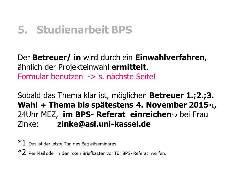 5. Studienarbeit BPS Der Betreuer/ in wird durch ein Einwahlverfahren, ähnlich der Projekteinwahl ermittelt. Formular benutzen -> s. nächste Seite! So
