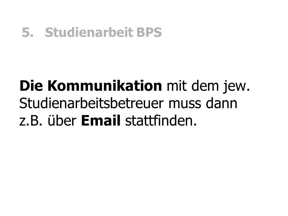 5. Studienarbeit BPS Die Kommunikation mit dem jew. Studienarbeitsbetreuer muss dann z.B. über Email stattfinden.