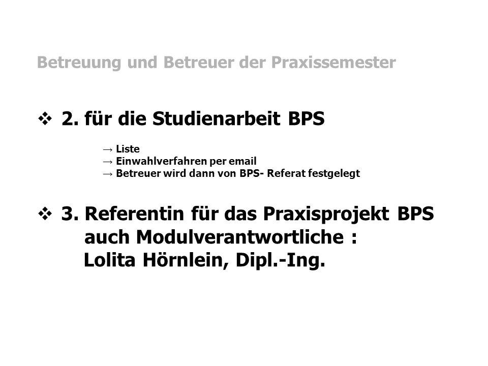 Betreuung und Betreuer der Praxissemester  2. für die Studienarbeit BPS → Liste → Einwahlverfahren per email → Betreuer wird dann von BPS- Referat fe